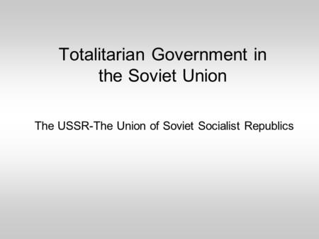 The USSR-The Union of Soviet Socialist Republics Totalitarian Government in the Soviet Union.
