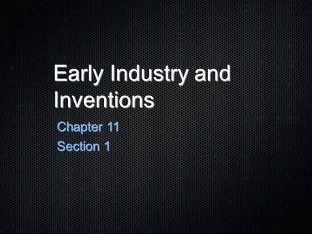 Early Industry and Inventions Chapter 11 Section 1.
