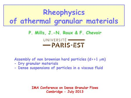 Rheophysics of athermal granular materials P. Mills, J.-N. Roux & F. Chevoir IMA Conference on Dense Granular Flows Cambridge - July 2013 Assembly of non.
