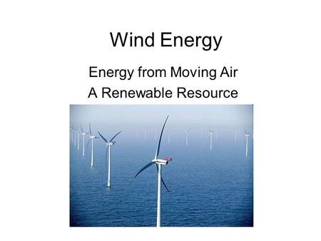 Wind Energy Energy from Moving Air A Renewable Resource.