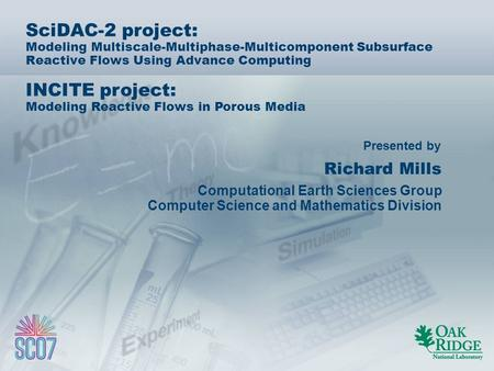 Presented by SciDAC-2 project: Modeling Multiscale-Multiphase-Multicomponent Subsurface Reactive Flows Using Advance Computing INCITE project: Modeling.