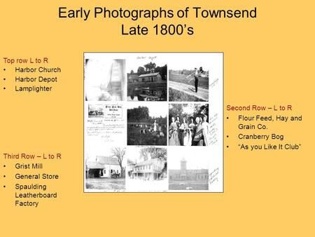 Early Photographs of Townsend Late 1800's Top row L to R Harbor Church Harbor Depot Lamplighter Second Row – L to R Flour Feed, Hay and Grain Co. Cranberry.