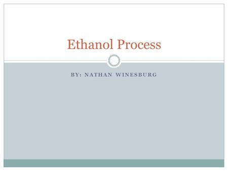 BY: NATHAN WINESBURG Ethanol Process. Goals for This Project To describe from beginning to end the process of making ethanol. Talk about how ethanol plants.