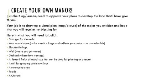 CREATE YOUR OWN MANOR! I, as the King/Queen, need to approve your plans to develop the land that I have give to you. Your job is to draw up a visual plan.