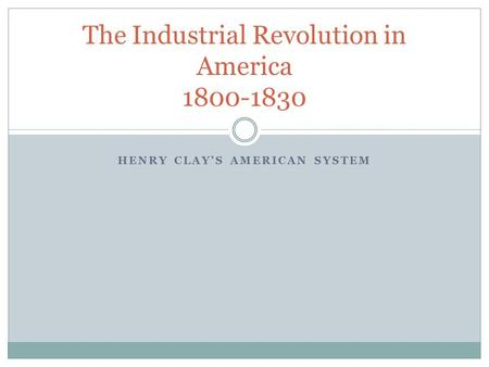 HENRY CLAY'S AMERICAN SYSTEM The Industrial Revolution in America 1800-1830.