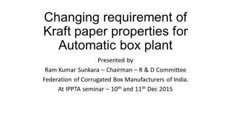 Changing requirement of Kraft paper properties for Automatic box plant Presented by Ram Kumar Sunkara – Chairman – R & D Committee Federation of Corrugated.