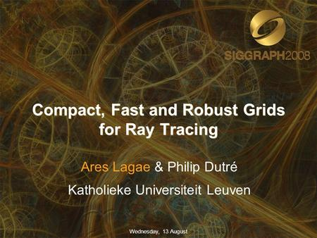 Compact, Fast and Robust Grids for Ray Tracing Ares Lagae & Philip Dutré Katholieke Universiteit Leuven Wednesday, 13 August.