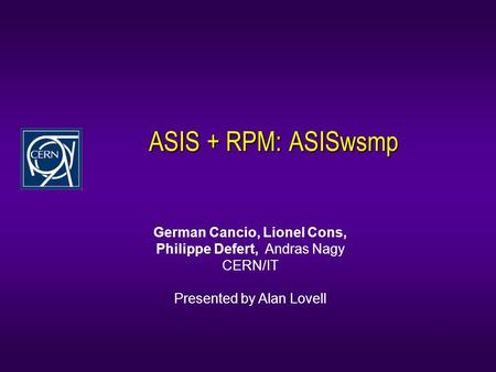 ASIS + RPM: ASISwsmp German Cancio, Lionel Cons, Philippe Defert, Andras Nagy CERN/IT Presented by Alan Lovell.