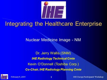 February 9, 2005IHE Europe Participants' Workshop 1 Integrating the Healthcare Enterprise Nuclear Medicine Image - NM Dr. Jerry Wallis (SNM) IHE Radiology.