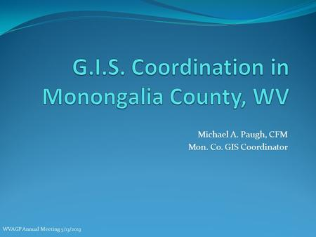 Michael A. Paugh, CFM Mon. Co. GIS Coordinator WVAGP Annual Meeting 5/13/2013.
