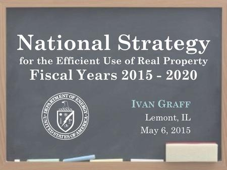 National Strategy for the Efficient Use of Real Property Fiscal Years 2015 - 2020 I VAN G RAFF Lemont, IL May 6, 2015.