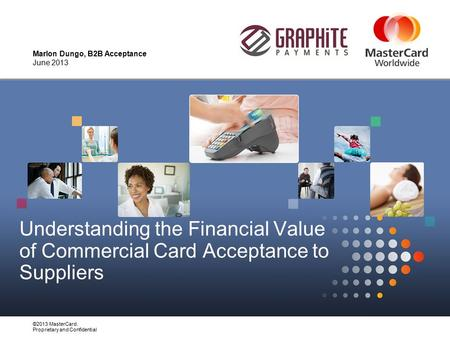 ©2013 MasterCard. Proprietary and Confidential Understanding the Financial Value of Commercial Card Acceptance to Suppliers Marlon Dungo, B2B Acceptance.