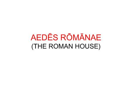 AEDĒS RŌMĀNAE (THE ROMAN HOUSE)