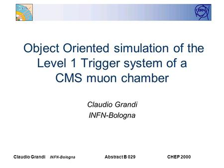 Claudio Grandi INFN-Bologna CHEP 2000Abstract B 029 Object Oriented simulation of the Level 1 Trigger system of a CMS muon chamber Claudio Grandi INFN-Bologna.