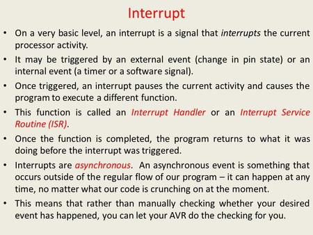 Interrupt On a very basic level, an interrupt is a signal that interrupts the current processor activity. It may be triggered by an external event (change.
