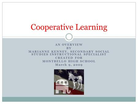 AN OVERVIEW BY MARIANNE KENNEY, SECONDARY SOCIAL STUDIES INSTRUCTIONAL SPECIALIST CREATED FOR MONTBELLO HIGH SCHOOL March 9, 2009 Cooperative Learning.