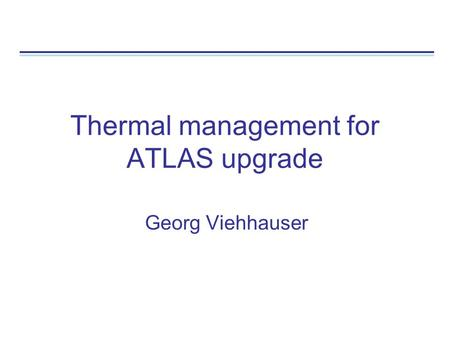 Thermal management for ATLAS upgrade Georg Viehhauser.