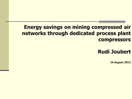 Energy savings on mining compressed air networks through dedicated process plant compressors Rudi Joubert 16 August 2012.