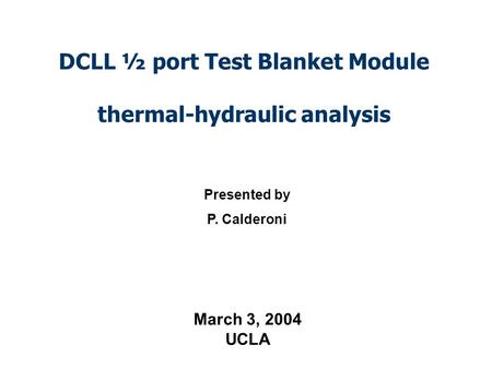 DCLL ½ port Test Blanket Module thermal-hydraulic analysis Presented by P. Calderoni March 3, 2004 UCLA.