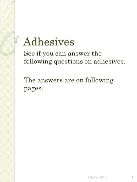 Adhesives See if you can answer the following questions on adhesives. The answers are on following pages. 1J.Byrne 2013.