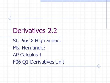 Derivatives 2.2 St. Pius X High School Ms. Hernandez AP Calculus I F06 Q1 Derivatives Unit.