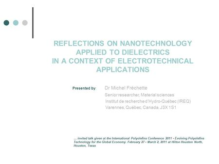 REFLECTIONS ON NANOTECHNOLOGY APPLIED TO DIELECTRICS IN A CONTEXT OF ELECTROTECHNICAL APPLICATIONS Presented by: Dr Michel Fréchette Senior researcher,