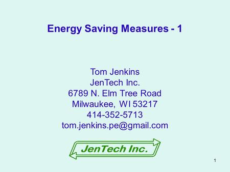1 Tom Jenkins JenTech Inc. 6789 N. Elm Tree Road Milwaukee, WI 53217 414-352-5713 Energy Saving Measures - 1.