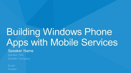 Building Windows Phone Apps with Mobile Services Speaker Name Speaker Title Speaker Company Email: Twitter: