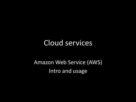 Cloud services Amazon Web Service (AWS) Intro and usage.