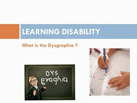 LEARNING DISABILITY What is the Dysgraphia ?.