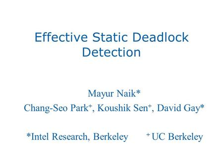 Effective Static Deadlock Detection Mayur Naik* Chang-Seo Park +, Koushik Sen +, David Gay* *Intel Research, Berkeley + UC Berkeley.