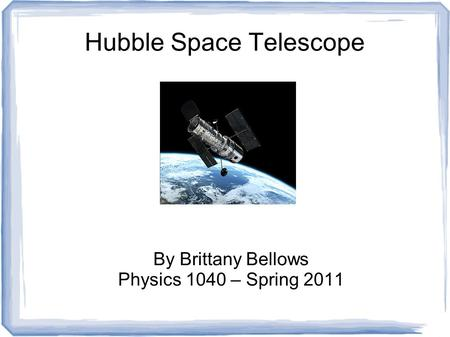 Hubble Space Telescope By Brittany Bellows Physics 1040 – Spring 2011.