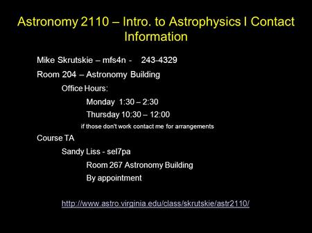 Astronomy 2110 – Intro. to Astrophysics I Contact Information Mike Skrutskie – mfs4n - 243-4329 Room 204 – Astronomy Building – Office Hours: Monday 1:30.