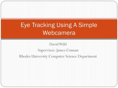 David Wild Supervisor: James Connan Rhodes University Computer Science Department Eye Tracking Using A Simple Webcamera.