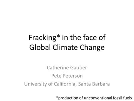 Fracking* in the face of Global Climate Change Catherine Gautier Pete Peterson University of California, Santa Barbara *production of unconventional fossil.