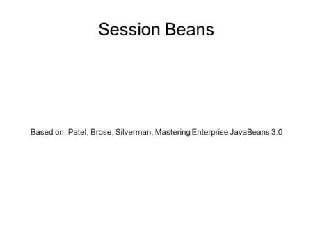 Session Beans Based on: Patel, Brose, Silverman, Mastering Enterprise JavaBeans 3.0.