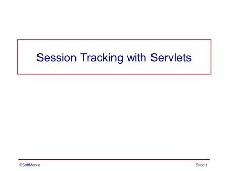 ©SoftMooreSlide 1 Session Tracking with Servlets.