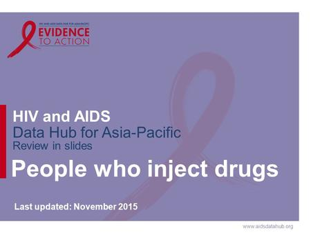 Www.aidsdatahub.org HIV and AIDS Data Hub for Asia-Pacific Review in slides People who inject drugs Last updated: November 2015.