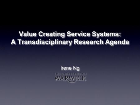 Value Creating Service Systems: A Transdisciplinary Research Agenda Irene Ng.
