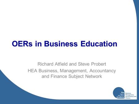 OERs in Business Education Richard Atfield and Steve Probert HEA Business, Management, Accountancy and Finance Subject Network.