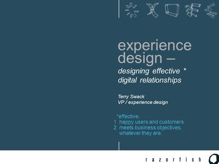 Experience design – designing effective * digital relationships Terry Swack VP / experience design *effective: 1 happy users and customers 2 meets business.