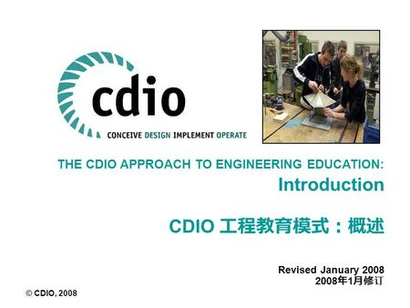 THE CDIO APPROACH TO ENGINEERING EDUCATION: Introduction CDIO 工程教育模式:概述 Revised January 2008 2008 年 1 月修订 © CDIO, 2008.