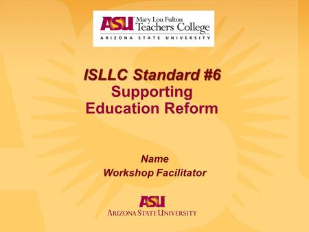 ISLLC Standard #6 ISLLC Standard #6 Supporting Education Reform Name Workshop Facilitator.