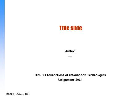 ITNP23 - Autumn 2014 Author.... ITNP 23 Foundations of Information Technologies Assignment 2014 Title slide.