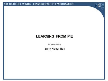 LEARNING FROM PIE As presented by Barry Kluger-Bell.