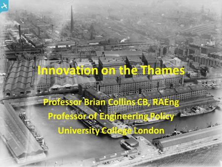 Innovation on the Thames Professor Brian Collins CB, RAEng Professor of Engineering Policy University College London.