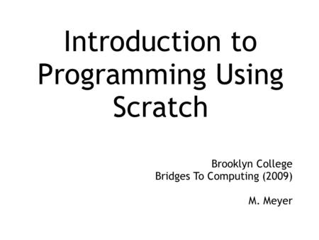 Introduction to Programming Using Scratch Brooklyn College Bridges To Computing (2009) M. Meyer.