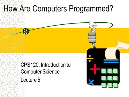 How Are Computers Programmed? CPS120: Introduction to Computer Science Lecture 5.