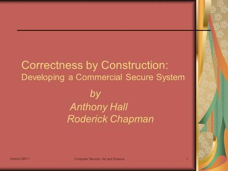 Version 02U-1 Computer Security: Art and Science1 Correctness by Construction: Developing a Commercial Secure System by Anthony Hall Roderick Chapman.
