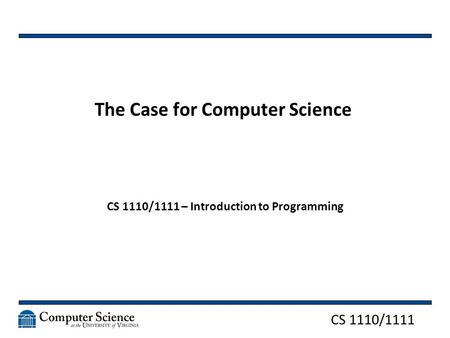 CS 1110/1111 The Case for Computer Science CS 1110/1111 – Introduction to Programming.